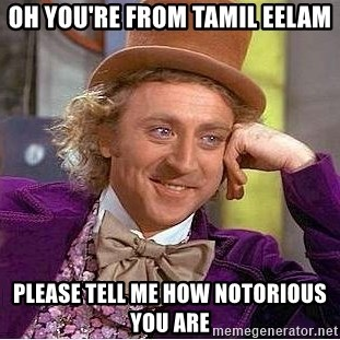 Willy Wonka - Oh you're from tamil eelam please tell me how notorious you are
