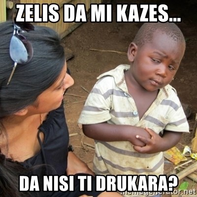 Skeptical Third world Child - zelis da mi kazes... da nisi ti drukara?