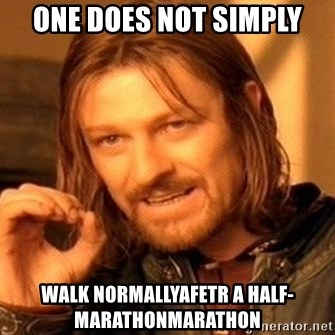 One Does Not Simply - One does not simply walk normallyafetr a half-marathonmarathon