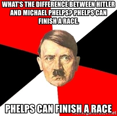 Advice Hitler - What's the difference between Hitler and Michael Phelps? Phelps can finish a race. Phelps can finish a race