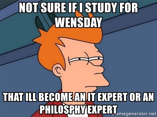 Futurama Fry - Not sure if i study for wensday That ill become an it expert or an philosphy expert