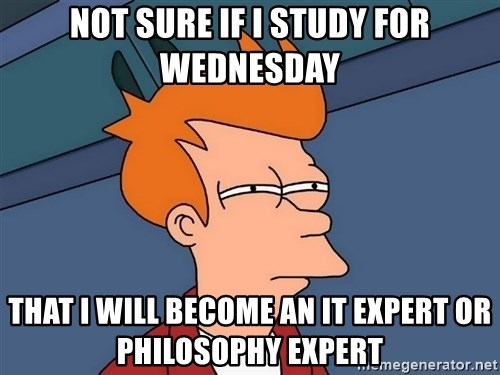 Futurama Fry - Not sure if i study for wednesday that I will become an it expert or philosophy expert