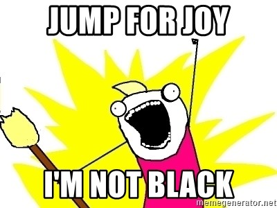 X ALL THE THINGS - Jump for joy I'm not black