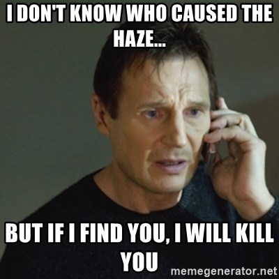 taken meme - I DON'T KNOW WHO CAUSED THE HAZE... BUT IF I FIND YOU, I WILL KILL YOU