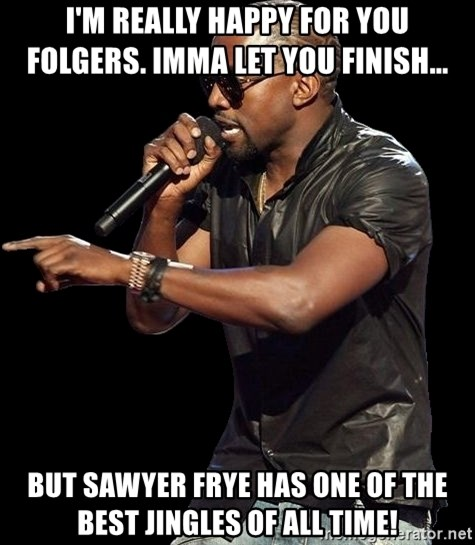 Kanye West - I'm really happy for you Folgers. Imma let you finish...  but Sawyer Frye has one of the best jingles of all time!