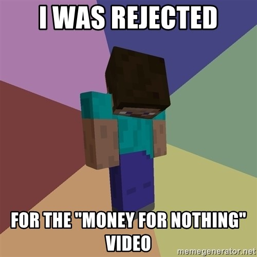 """Depressed Minecraft Guy - I WAS REJECTED FOR THE """"MONEY FOR NOTHING"""" VIDEO"""