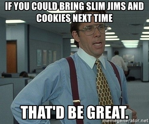 Office Space That Would Be Great - If you could bring slim jims AND cookies next time That'd be great.