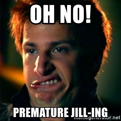 Jizzt in my pants - Oh NO! PREMATURE JILL-ING