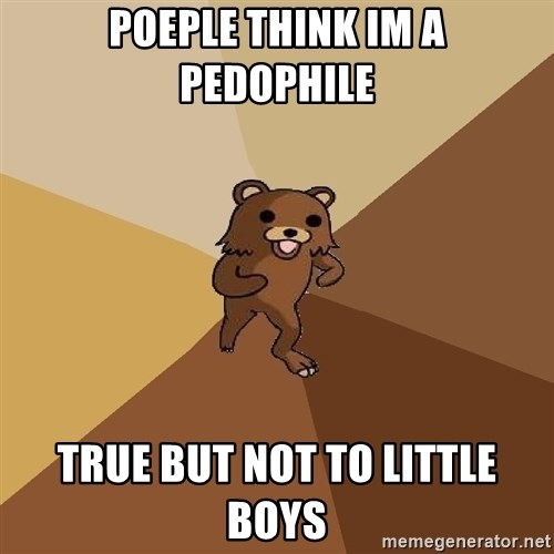 Pedo Bear From Beyond - poeple think im a pedophile true but not to little boys