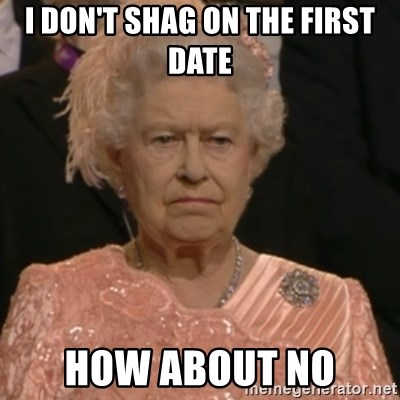 Queen Elizabeth Is Not Impressed  - I DON'T SHAG ON THE FIRST DATE HOW ABOUT NO