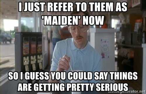 so i guess you could say things are getting pretty serious - I just refer to them as 'Maiden' now So I guess you could say things are getting pretty serious