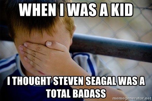 Confession Kid 1 - When i was a kid i thought steven seagal was a total badass