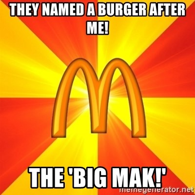 Maccas Meme - THEY NAMED A BURGER AFTER ME! THE 'BIG MAK!'