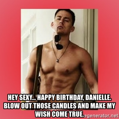 Channing Tatum -  Hey Sexy... Happy Birthday, Danielle. Blow out those candles and make my wish come true.