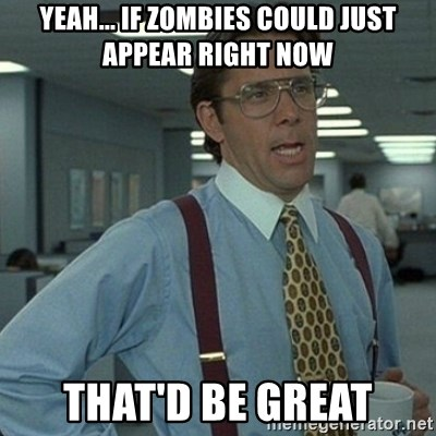 Yeah that'd be great... - Yeah... if zombies could just appear right now that'd be great