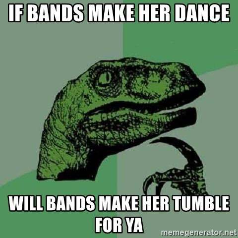 Philosoraptor - If bands make her dance  Will bands make her tumble for ya