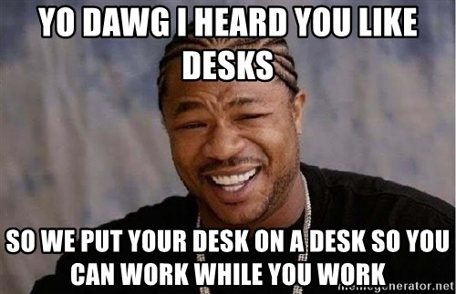 Yo Dawg - yo dawg i heard you like desks so we put your desk on a desk so you can work while you work
