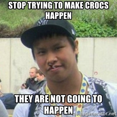 Good Guy Reginald - STOP TRYING TO MAKE CROCS HAPPEN THEY ARE NOT GOING TO HAPPEN