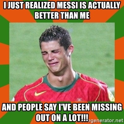 cristianoronaldo - I JUST REALIZED MESSI IS ACTUALLY BETTER THAN ME AND PEOPLE SAY I'VE BEEN MISSING OUT ON A LOT!!!