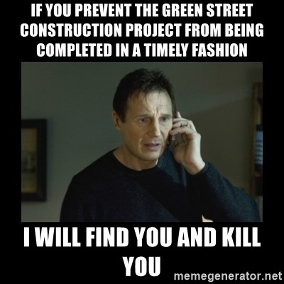 I will find you and kill you - IF YOU PREVENT THE GREEN STREET CONSTRUCTION PROJECT FROM BEING COMPLETED IN A TIMELY FASHION I WILL FIND YOU AND KILL YOU