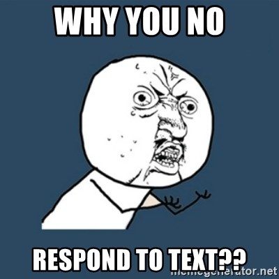 y u no work - WHY YOU NO RESPOND TO TEXT??