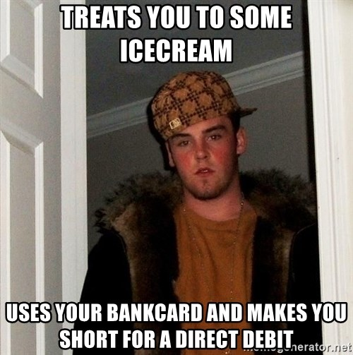 Scumbag Steve - Treats you to some icecream Uses your bankcard and makes you short for a direct debit
