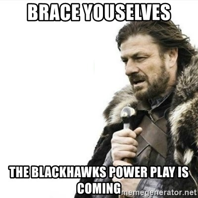 Prepare yourself - brace youselves the blackhawks power play is coming