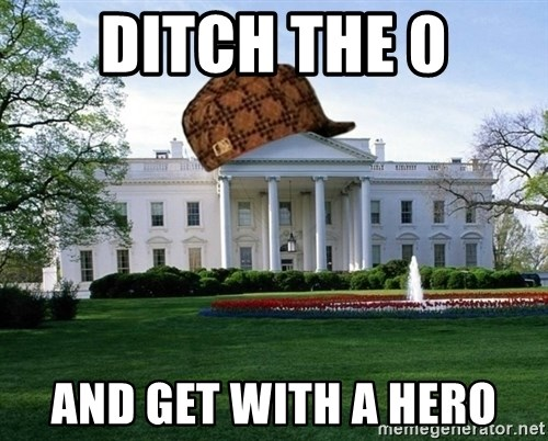 scumbag whitehouse - DITCH THE 0 AND GET WITH A HERO