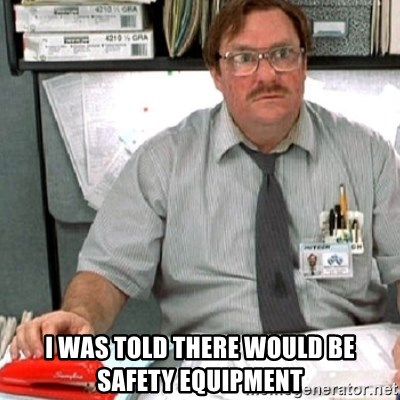 milton -  I was told there would be safety equipment