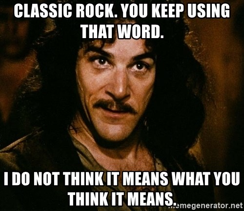 Inigo Montoya - Classic Rock. You keep using that word. I do not think it means what you think it means.