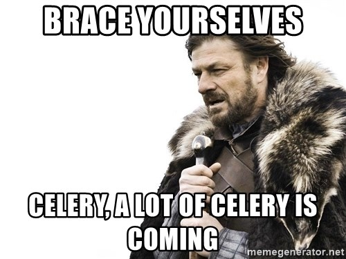 Winter is Coming - Brace yourselves Celery, a lot of celery is coming