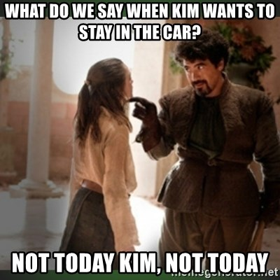 What do we say to the god of death ?  - what do we say when Kim wants to stay in the car? not today Kim, not today