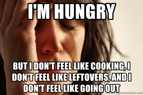 First World Problems - I'm hungry but I don't feel like cooking, I don't feel like leftovers, and I don't feel like going out