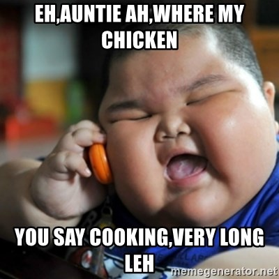 fat chinese kid - Eh,auntie ah,where my chicken You say cooking,very long leh