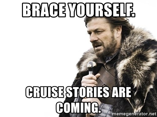 Winter is Coming - Brace yourself. Cruise stories are coming.