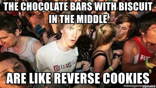 -Sudden Clarity Clarence - The chocolate bars with biscuit in the middle are like reverse cookies