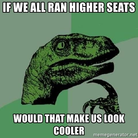 Philosoraptor - If we all ran higher seats Would that make us look cooler
