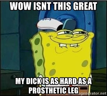 Spongebob Face - WOW ISNT THIS GREAT MY DICK IS AS HARD AS A PROSTHETIC LEG
