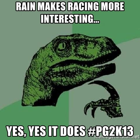 Philosoraptor - Rain makes racing more interesting... Yes, yes it does #pg2K13