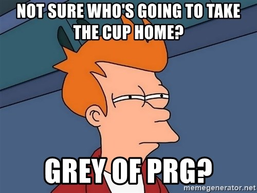 Futurama Fry - Not sure who's going to take the cup home? Grey of PRG?