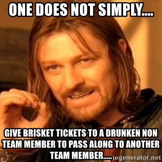 One Does Not Simply - one does not simply.... give brisket tickets to a drunken non team member to pass along to another team member.....