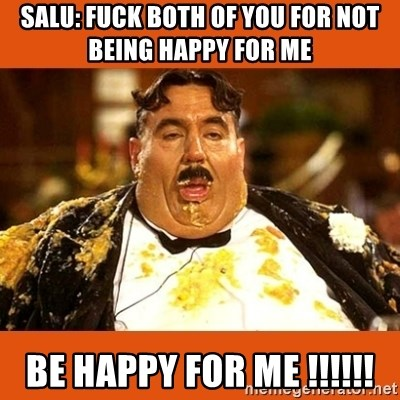 Fat Guy - Salu: fuck both of you for not being happy for me be happy for me !!!!!!
