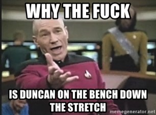 Captain Picard - WHY THE FUCK IS DUNCAN ON THE BENCH DOWN THE STRETCH