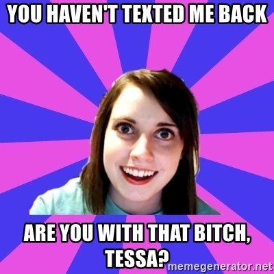 over attached girlfriend - You haven't texted me back Are you with that bitch, Tessa?