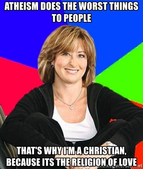 Sheltering Suburban Mom - Atheism does the worst things to people That's why I'm a Christian, because its the religion of love