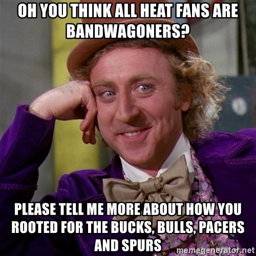 Willy Wonka - oh you think all heat fans are bandwagoners? please tell me more about how you rooted for the bucks, bulls, pacers and spurs