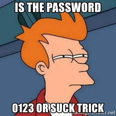 Not sure if troll - IS THE PASSWORD  0123 OR SUCK TRICK