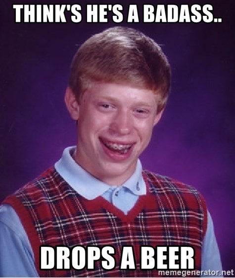 Bad Luck Brian - think's he's a badass.. drops a beer