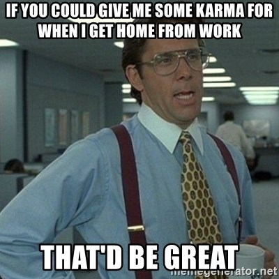 Yeah that'd be great... - if you could give me some karma for when i get home from work that'd be great