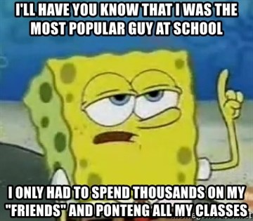 """Tough Spongebob - I'LL HAVE YOU KNOW THAT I WAS THE MOST POPULAR GUY AT SCHOOL I ONLY HAD TO SPEND THOUSANDS ON MY """"FRIENDS"""" AND PONTENG ALL MY CLASSES"""